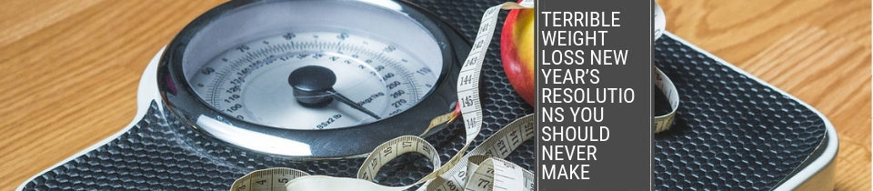 Terrible Weight Loss New Year's Resolutions You Should Never Make